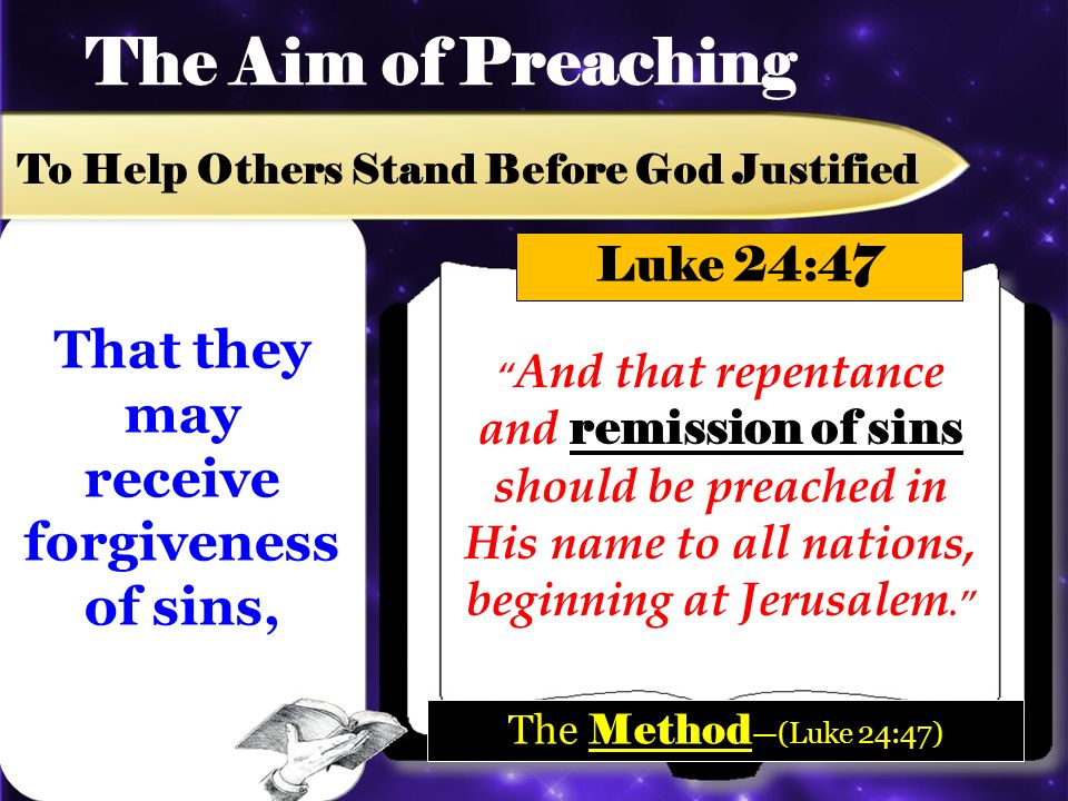 The Aim of Preaching To Help Others Stand Before God Justified And that repentance and remission of sins should be preached in His name to all nations, beginning at Jerusalem.