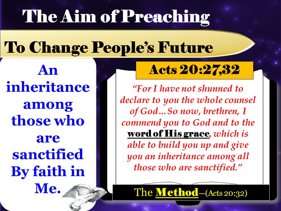 The Aim of Preaching To Change Peoples Future For I have not shunned to declare to you the whole counsel of God…So now, brethren, I commend you to God and to the word of His grace, which is able to build you up and give you an inheritance among all those who are sanctified.