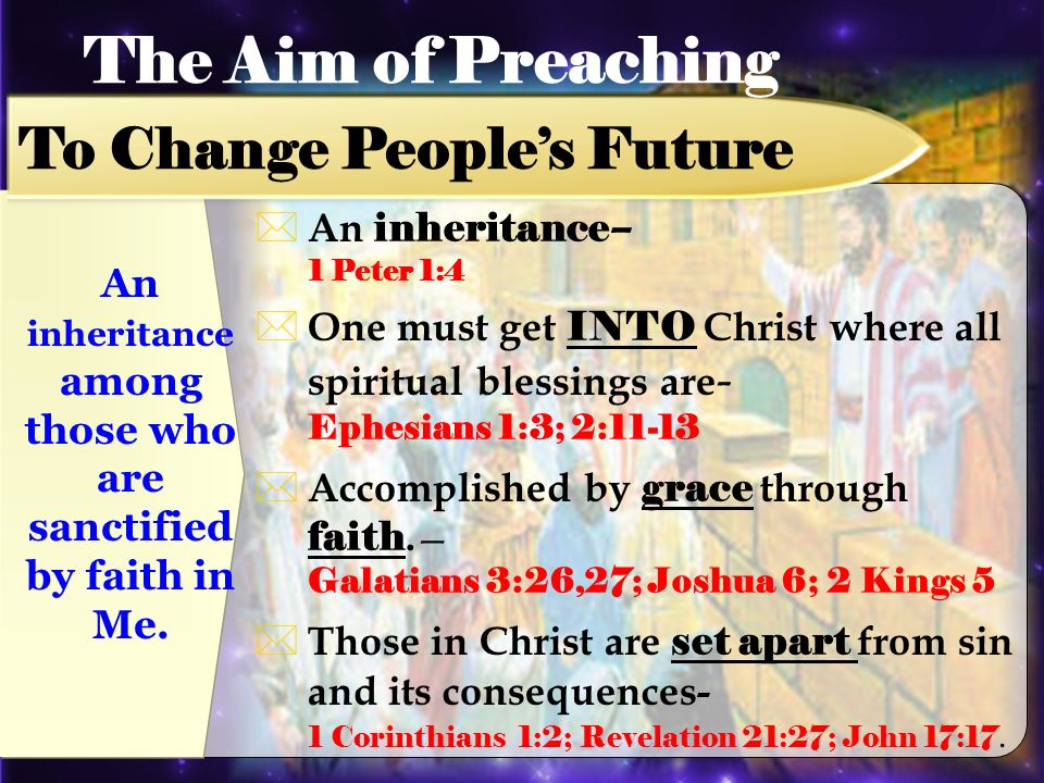 An inheritance – 1 Peter 1:4 One must get INTO Christ where all spiritual blessings are - Ephesians 1:3; 2:11-13 Accomplished by grace through faith.