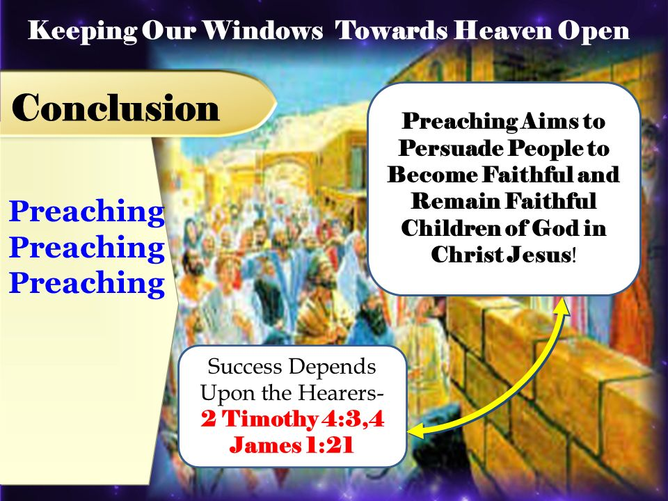 Preaching Keeping Our Windows Towards Heaven Open Conclusion Preaching Aims to Persuade People to Become Faithful and Remain Faithful Children of God in Christ Jesus .