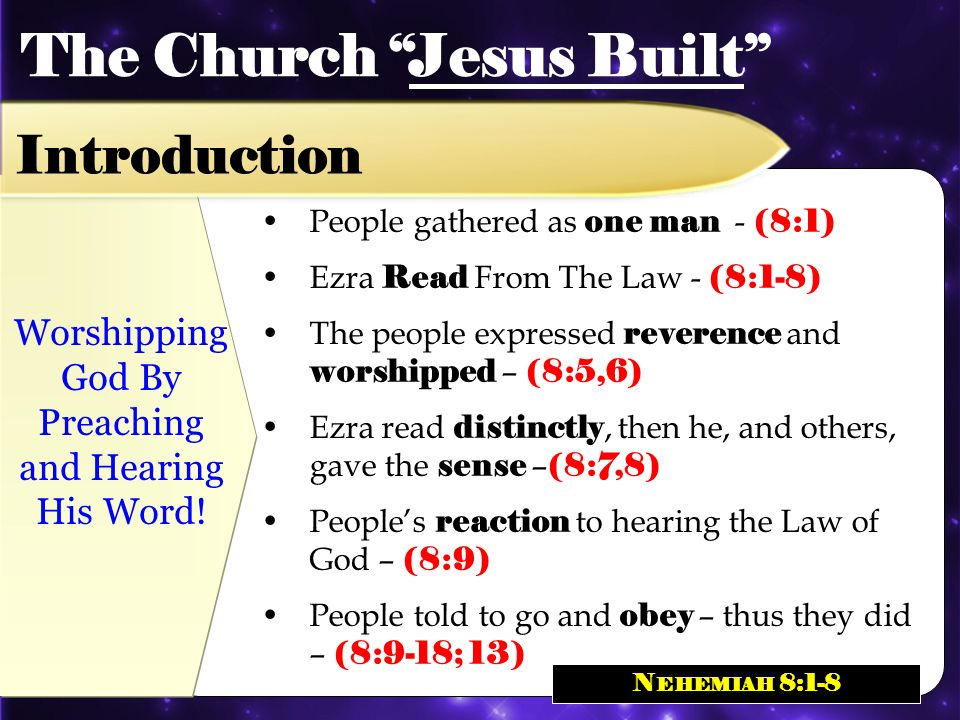People gathered as one man - (8:1) Ezra Read From The Law - (8:1-8) The people expressed reverence and worshipped – (8:5,6) Ezra read distinctly, then he, and others, gave the sense – (8:7,8) Peoples reaction to hearing the Law of God – (8:9) People told to go and obey – thus they did – (8:9-18; 13) Worshipping God By Preaching and Hearing His Word.
