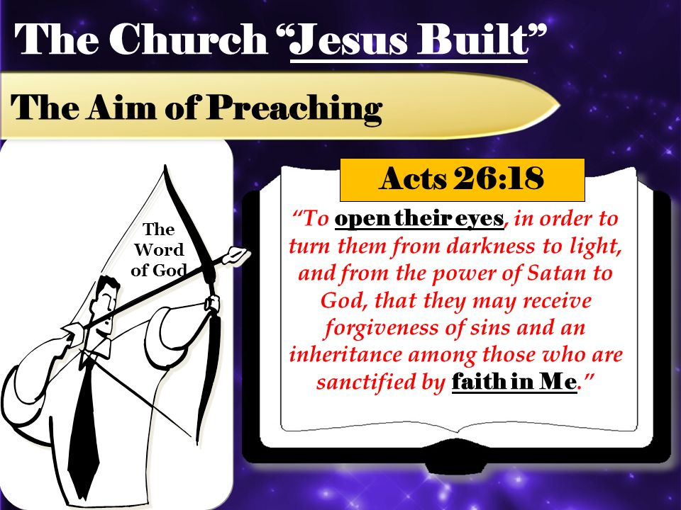 The Church Jesus Built The Aim of Preaching To open their eyes, in order to turn them from darkness to light, and from the power of Satan to God, that they may receive forgiveness of sins and an inheritance among those who are sanctified by faith in Me.