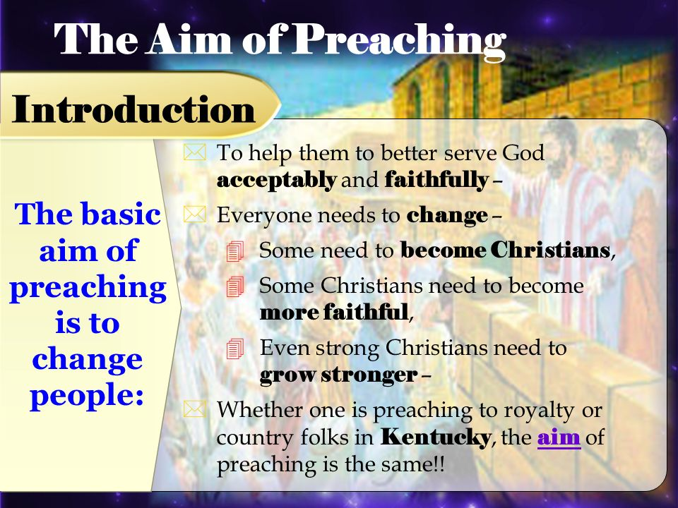 The basic aim of preaching is to change people: To help them to better serve God acceptably and faithfully – Everyone needs to change – Some need to become Christians, Some Christians need to become more faithful, Even strong Christians need to grow stronger – Whether one is preaching to royalty or country folks in Kentucky, the aim of preaching is the same!.