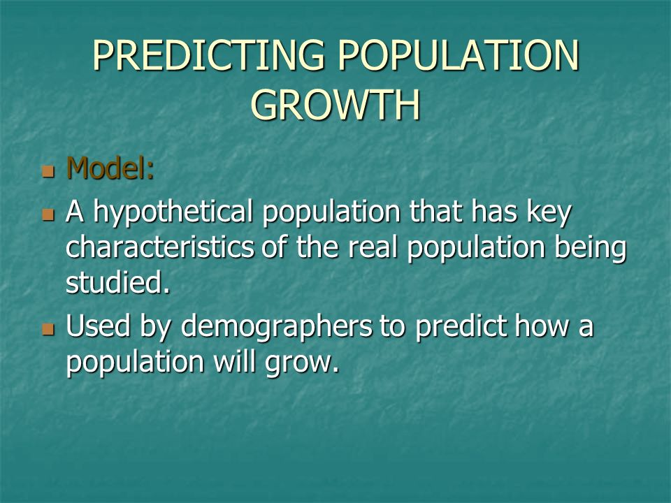 PREDICTING POPULATION GROWTH Model: A hypothetical population that has key characteristics of the real population being studied. Used by demographers