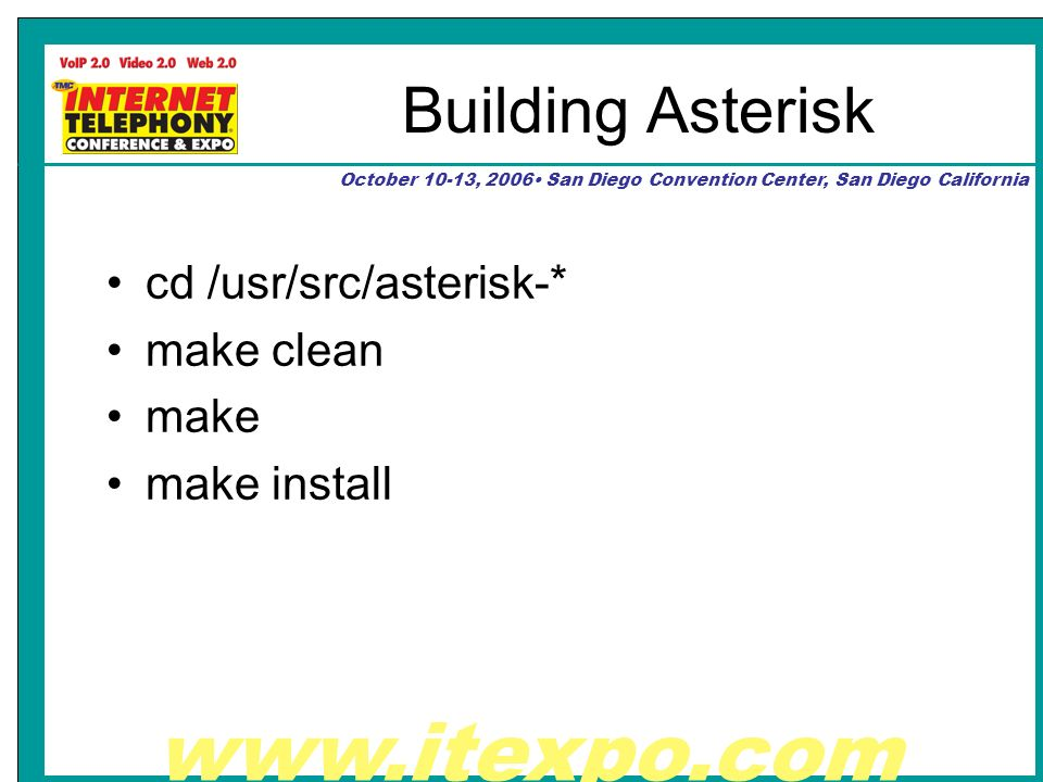 www.itexpo.com October 10-13, 2006 San Diego Convention Center, San Diego California Building Asterisk cd /usr/src/asterisk-* make clean make make install