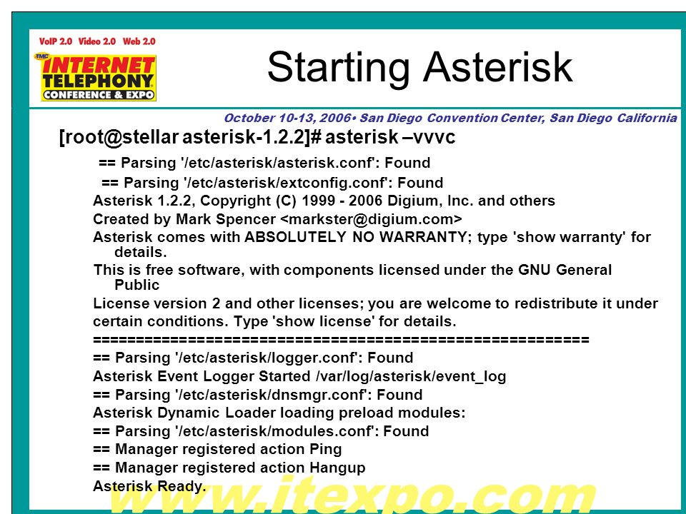 www.itexpo.com October 10-13, 2006 San Diego Convention Center, San Diego California Starting Asterisk [root@stellar asterisk-1.2.2]# asterisk –vvvc == Parsing /etc/asterisk/asterisk.conf : Found == Parsing /etc/asterisk/extconfig.conf : Found Asterisk 1.2.2, Copyright (C) 1999 - 2006 Digium, Inc.