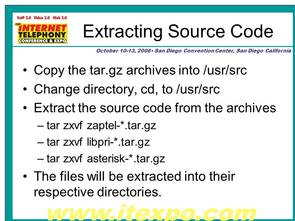 www.itexpo.com October 10-13, 2006 San Diego Convention Center, San Diego California Extracting Source Code Copy the tar.gz archives into /usr/src Change directory, cd, to /usr/src Extract the source code from the archives –tar zxvf zaptel-*.tar.gz –tar zxvf libpri-*.tar.gz –tar zxvf asterisk-*.tar.gz The files will be extracted into their respective directories.