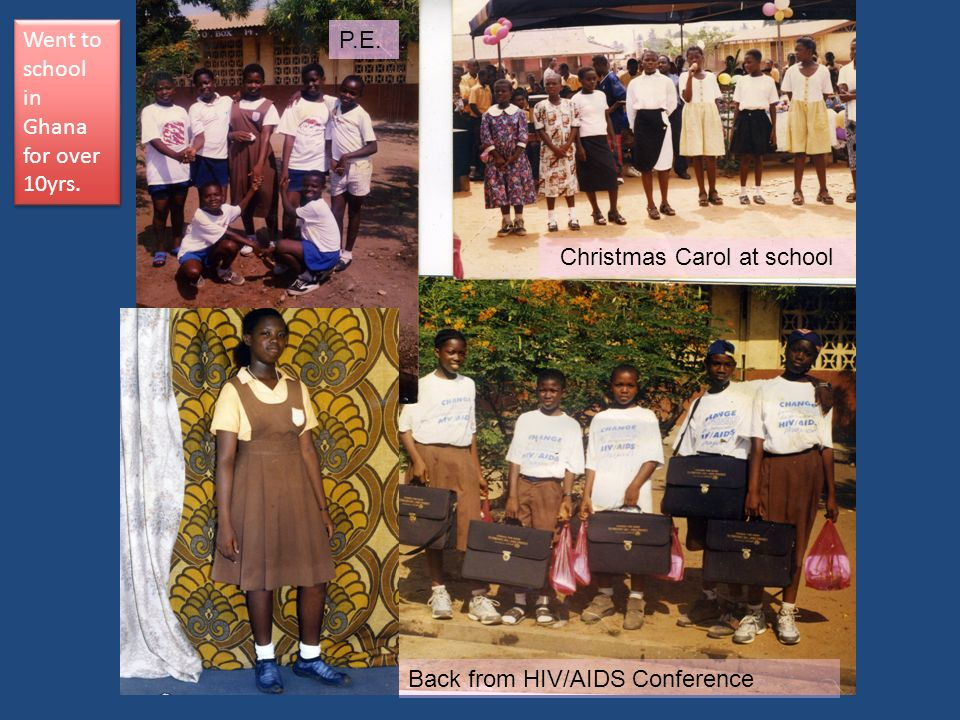 P.E. Christmas Carol at school Back from HIV/AIDS Conference Went to school in Ghana for over 10yrs.