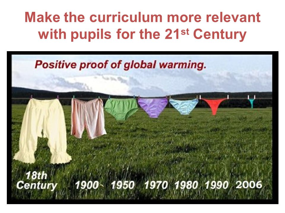 Make the curriculum more relevant with pupils for the 21 st Century