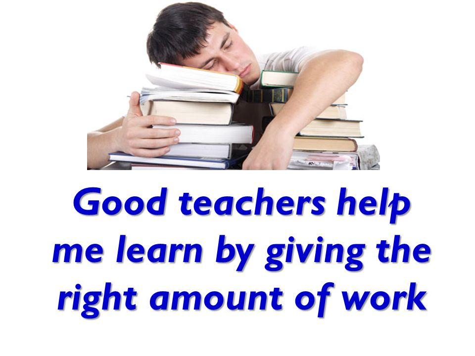 Good teachers help me learn by giving the right amount of work