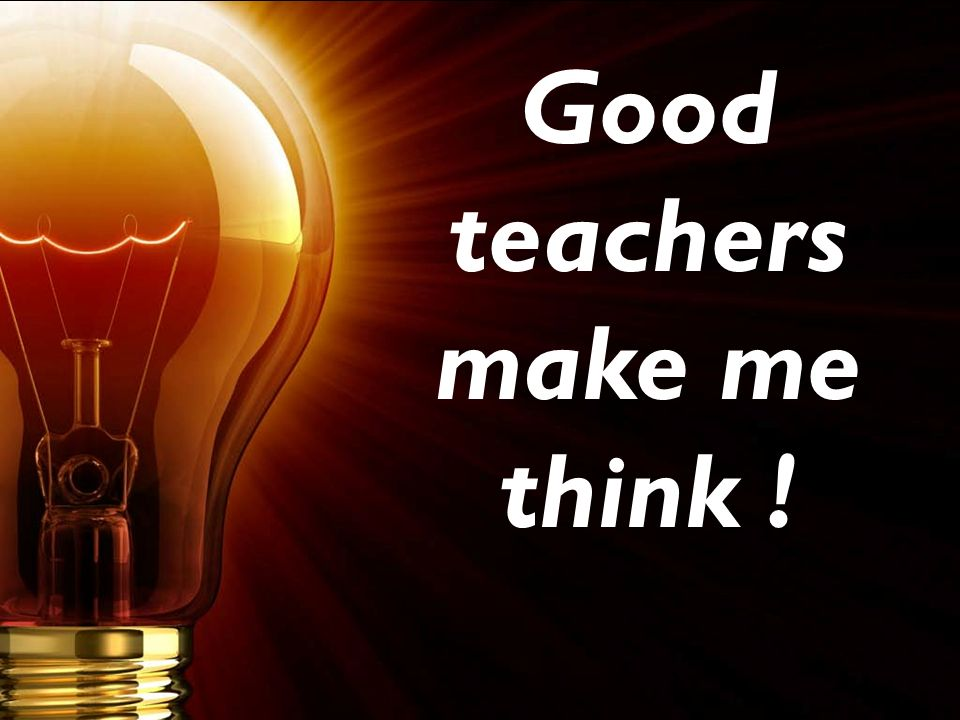 Good teachers make me think !