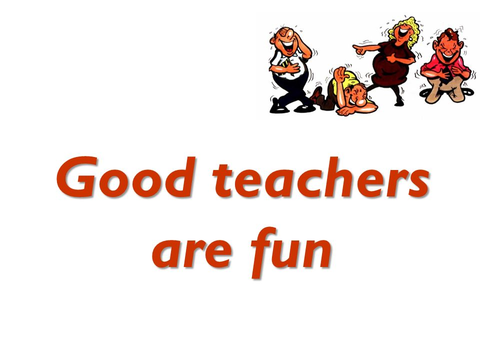 Good teachers are fun