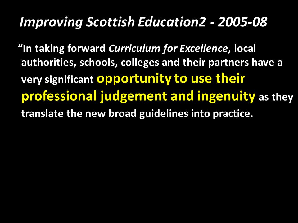Improving Scottish Education2 - 2005-08 In taking forward Curriculum for Excellence, local authorities, schools, colleges and their partners have a very significant opportunity to use their professional judgement and ingenuity as they translate the new broad guidelines into practice.