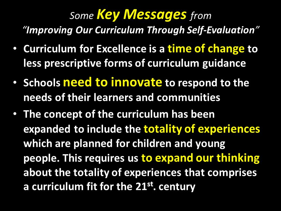Some Key Messages fromImproving Our Curriculum Through Self-Evaluation Curriculum for Excellence is a time of change to less prescriptive forms of curriculum guidance Schools need to innovate to respond to the needs of their learners and communities The concept of the curriculum has been expanded to include the totality of experiences which are planned for children and young people.