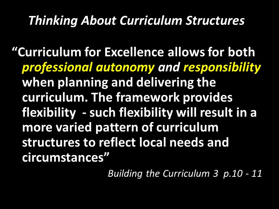 Thinking About Curriculum Structures Curriculum for Excellence allows for both professional autonomy and responsibility when planning and delivering t
