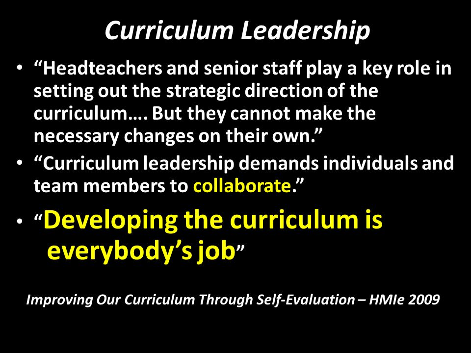 Curriculum Leadership Headteachers and senior staff play a key role in setting out the strategic direction of the curriculum…. But they cannot make th