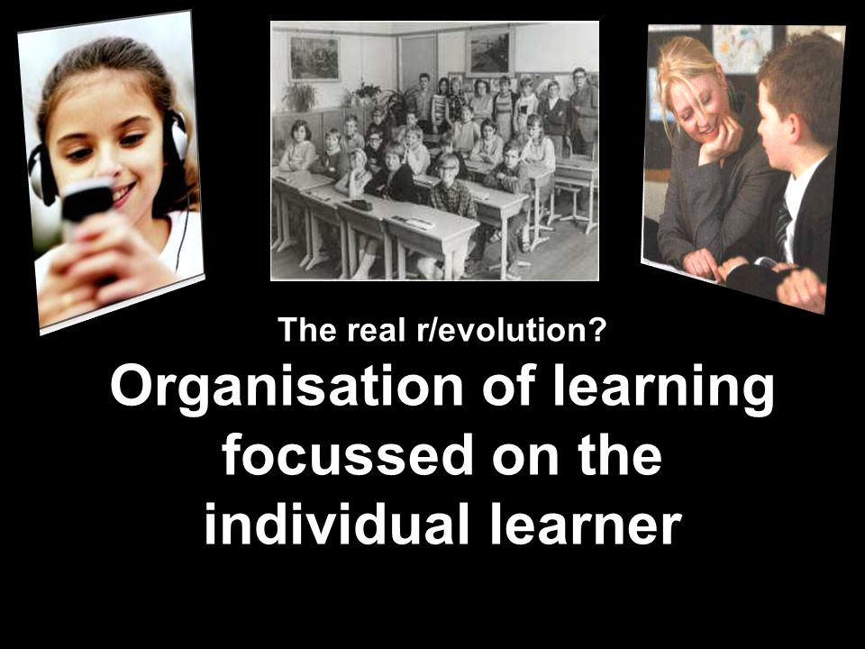 The real r/evolution? Organisation of learning focussed on the individual learner