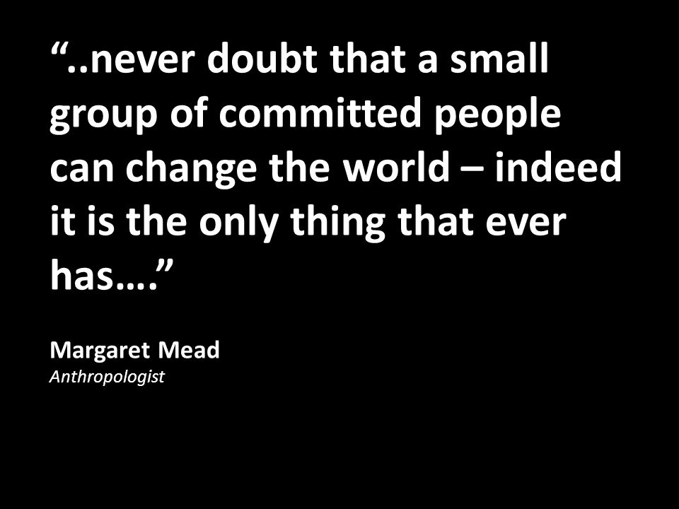 ..never doubt that a small group of committed people can change the world – indeed it is the only thing that ever has….