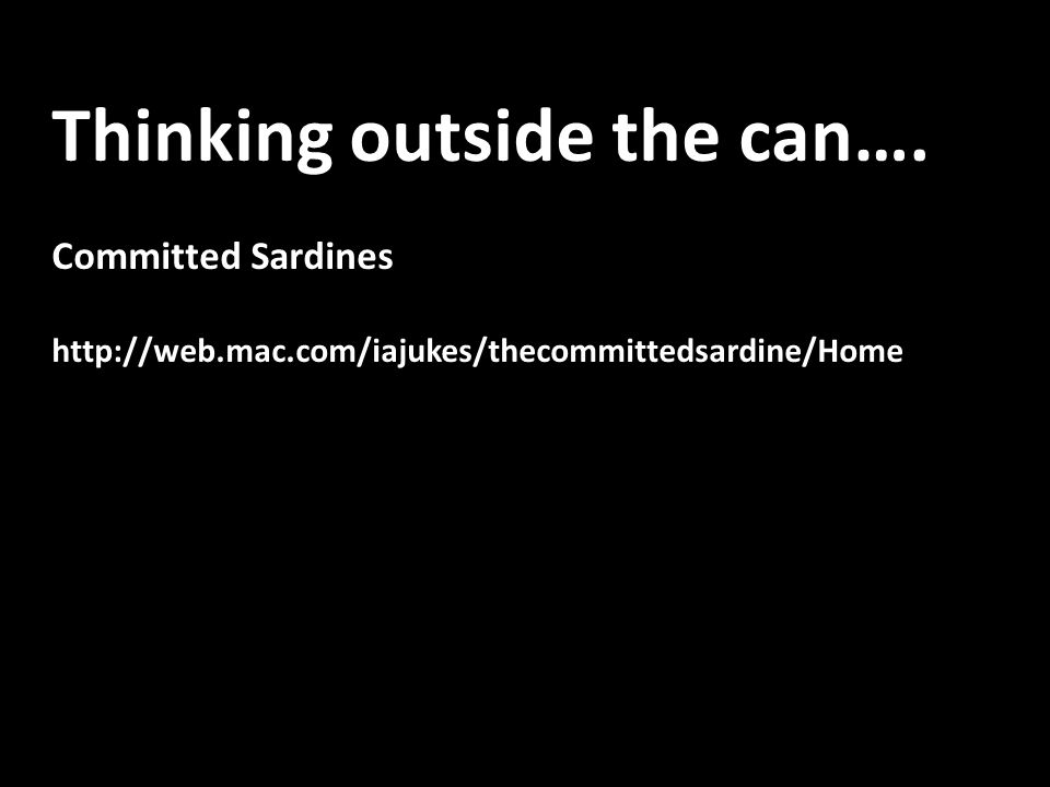 Thinking outside the can…. Committed Sardines http://web.mac.com/iajukes/thecommittedsardine/Home