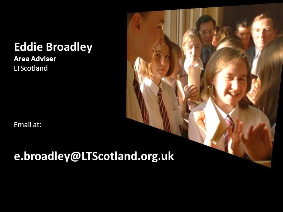 Eddie Broadley Area Adviser LTScotland Email at: e.broadley@LTScotland.org.uk