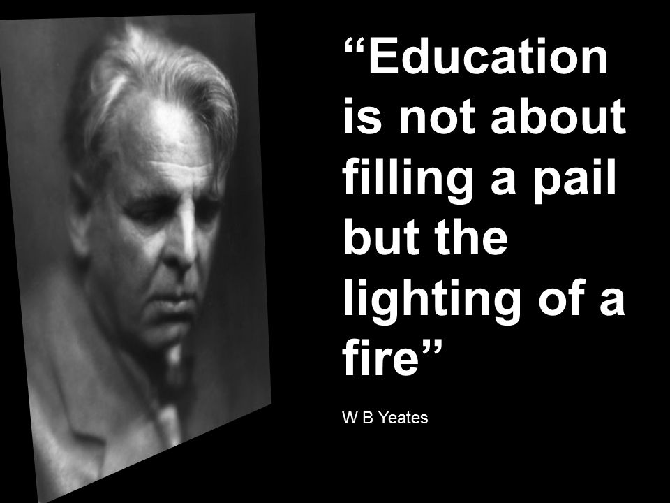 Education is not about filling a pail but the lighting of a fire W B Yeates