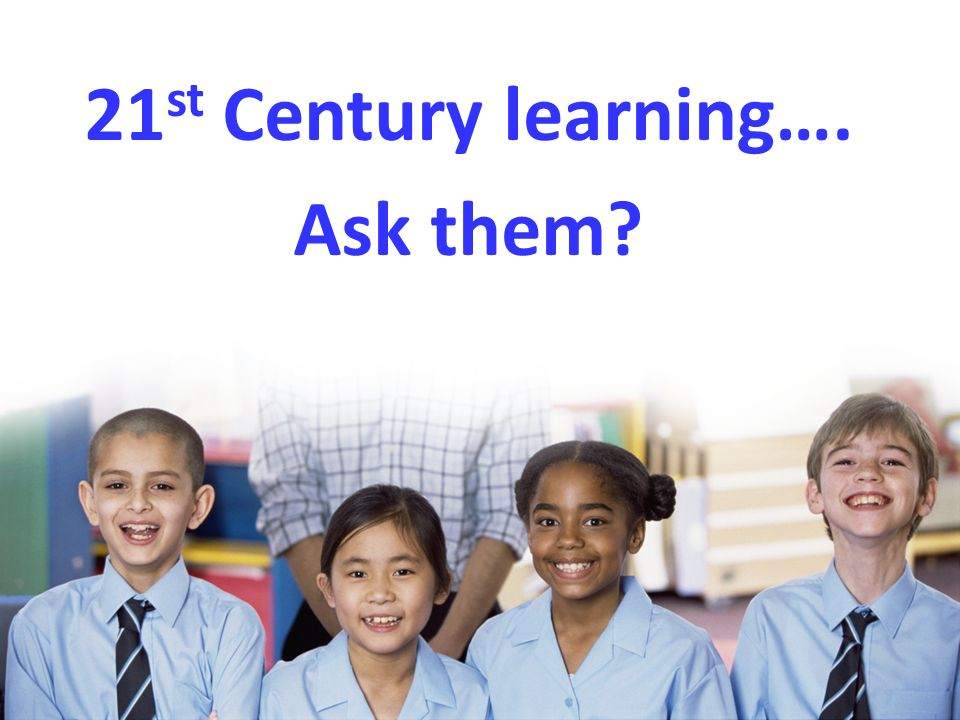 21 st Century learning…. Ask them?
