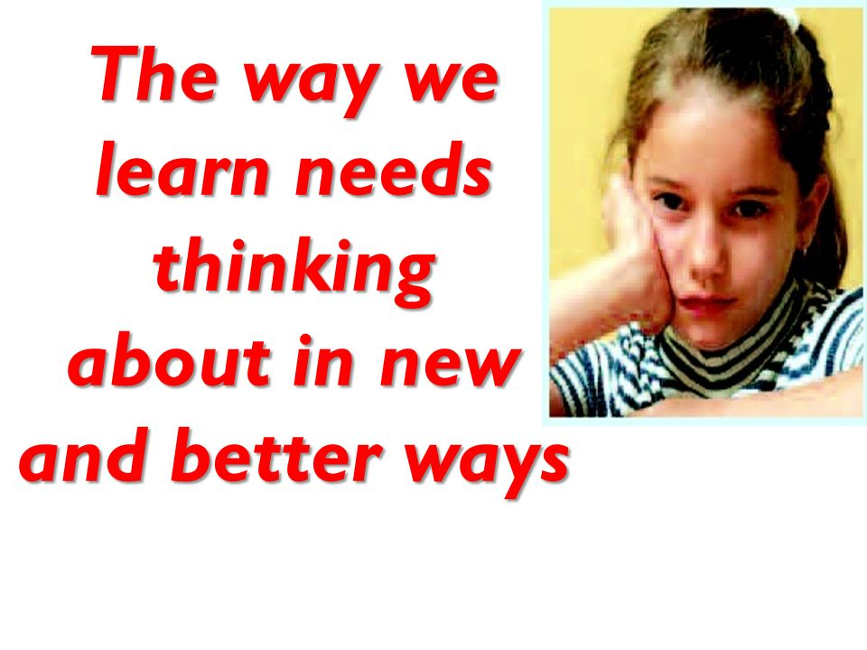 The way we learn needs thinking about in new and better ways