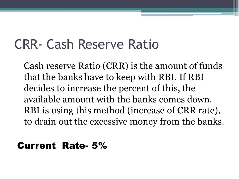 CRR- Cash Reserve Ratio Cash reserve Ratio (CRR) is the amount of funds that the banks have to keep with RBI.