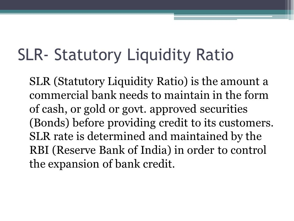SLR- Statutory Liquidity Ratio SLR (Statutory Liquidity Ratio) is the amount a commercial bank needs to maintain in the form of cash, or gold or govt.