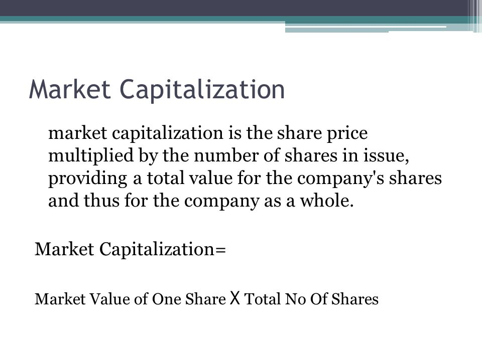 Market Capitalization market capitalization is the share price multiplied by the number of shares in issue, providing a total value for the company s shares and thus for the company as a whole.