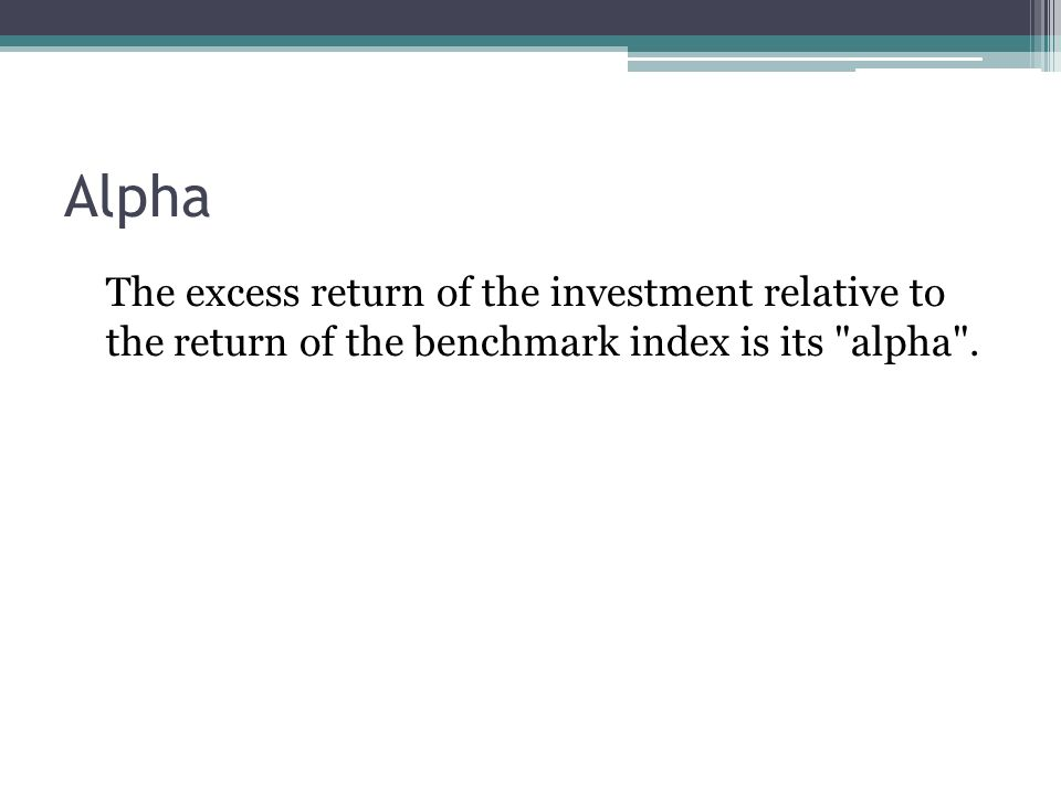 Alpha The excess return of the investment relative to the return of the benchmark index is its alpha .