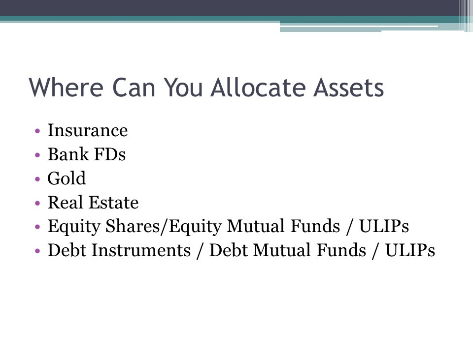 Where Can You Allocate Assets Insurance Bank FDs Gold Real Estate Equity Shares/Equity Mutual Funds / ULIPs Debt Instruments / Debt Mutual Funds / ULIPs