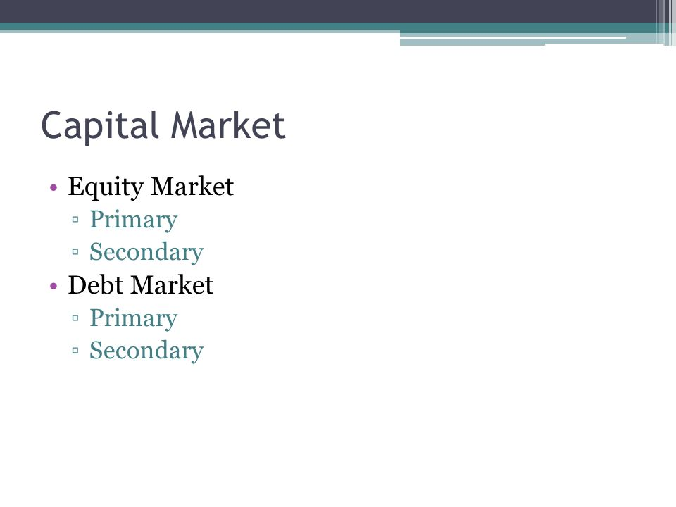 Capital Market Equity Market Primary Secondary Debt Market Primary Secondary