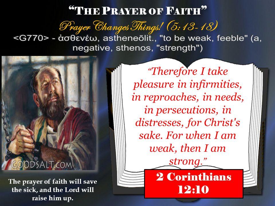 T HE P RAYER OF F AITH Prayer Changes Things! (5:13-18) T HE P RAYER OF F AITH Prayer Changes Things! (5:13-18) Therefore I take pleasure in infirmiti