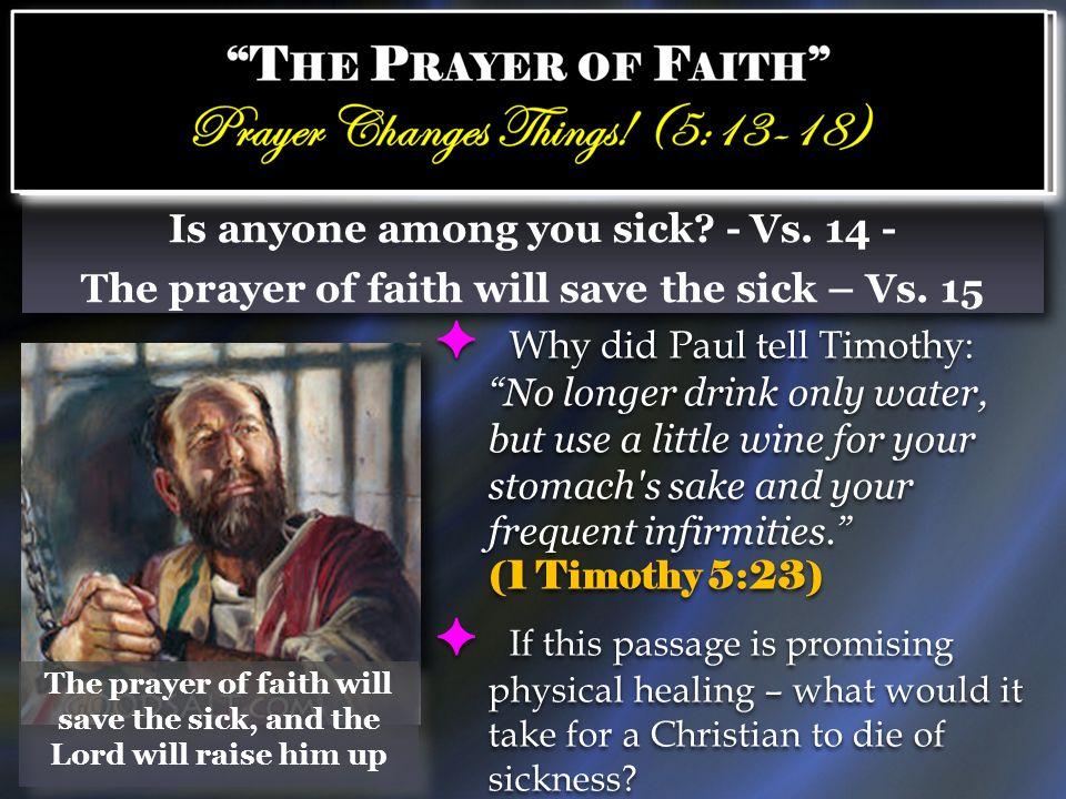 Is anyone among you sick? - Vs. 14 - The prayer of faith will save the sick – Vs. 15 Is anyone among you sick? - Vs. 14 - The prayer of faith will sav