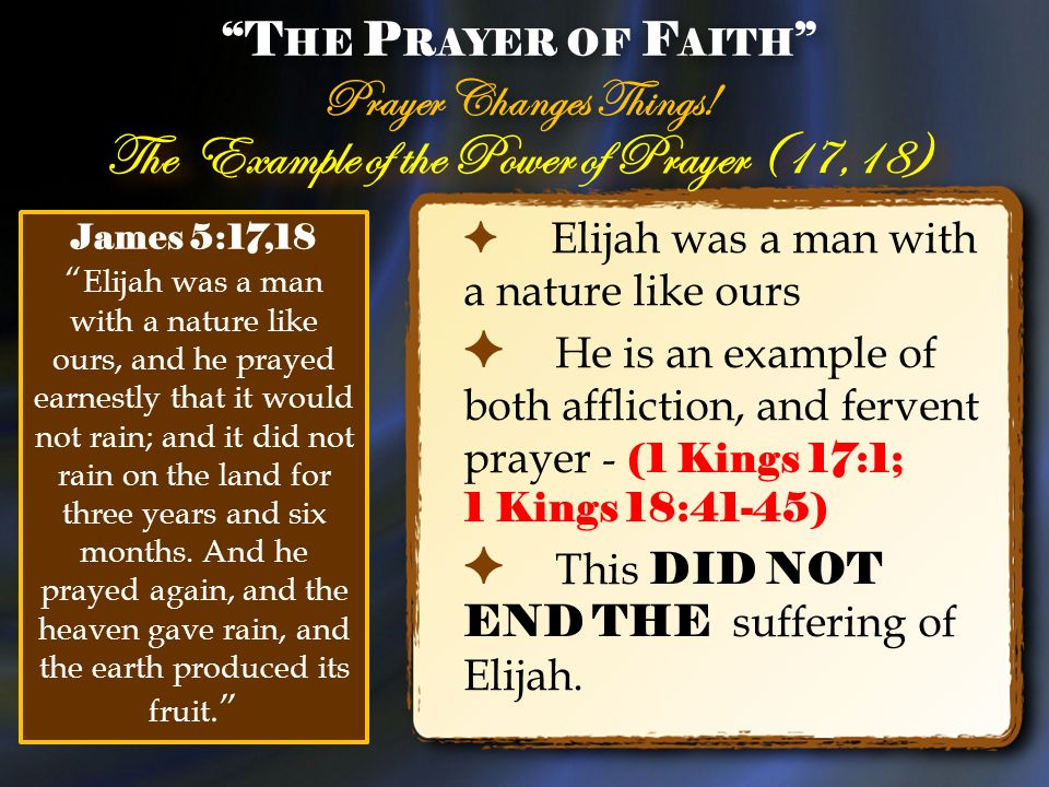 The Example of the Power of Prayer (17,18) Elijah was a man with a nature like ours He is an example of both affliction, and fervent prayer - (1 Kings