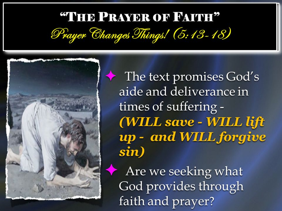The text promises Gods aide and deliverance in times of suffering - (WILL save - WILL lift up - and WILL forgive sin) Are we seeking what God provides