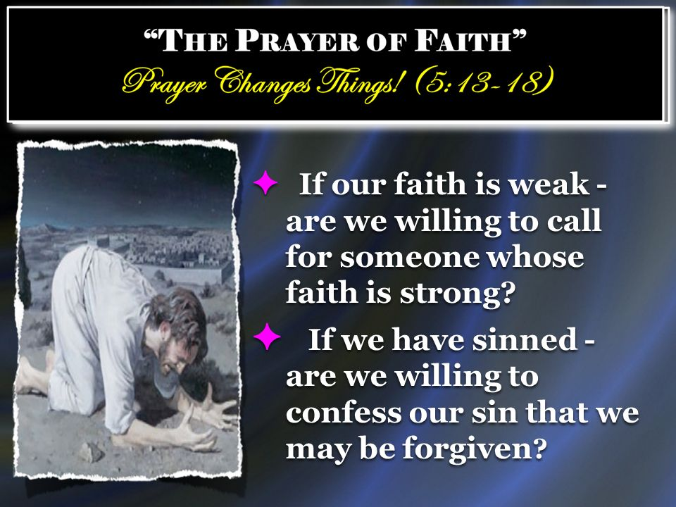 If our faith is weak - are we willing to call for someone whose faith is strong? If we have sinned - are we willing to confess our sin that we may be