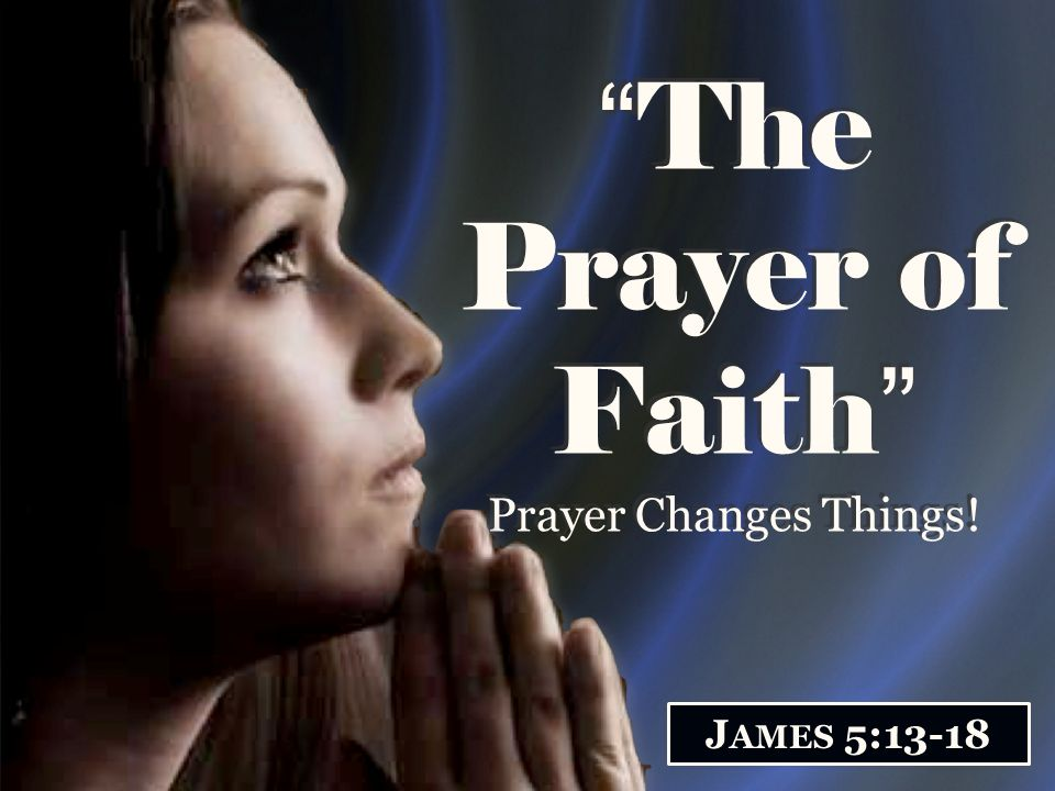 The Prayer of Faith Prayer Changes Things! J AMES 5:13-18