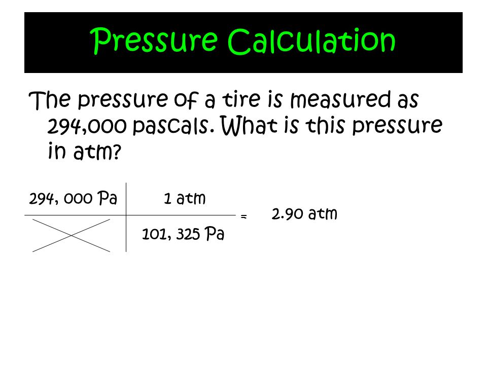 The pressure of a tire is measured as 294,000 pascals. What is this pressure in atm? Pressure Calculation 294, 000 Pa 101, 325 Pa 1 atm = 2.90 atm