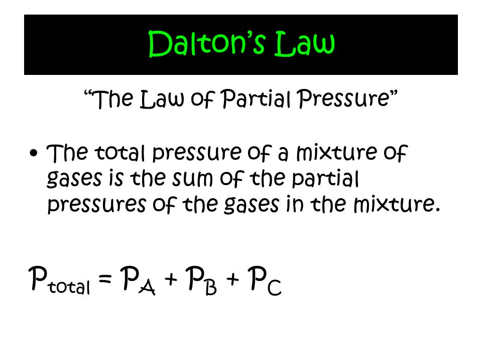 Daltons Law The Law of Partial Pressure The total pressure of a mixture of gases is the sum of the partial pressures of the gases in the mixture. P to