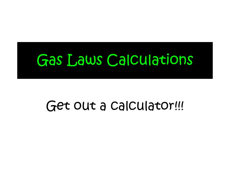 Gas Laws Calculations Get out a calculator!!!