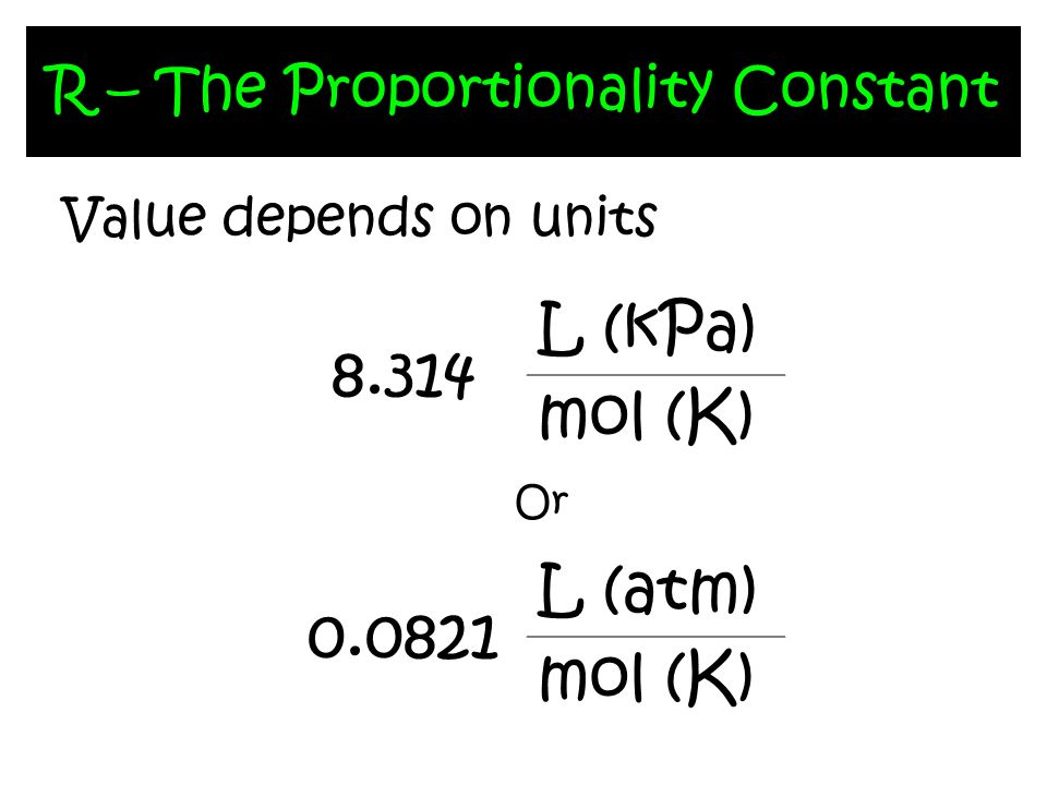 R – The Proportionality Constant Value depends on units 8.314 L (kPa) mol (K) 0.0821 L (atm) mol (K) Or