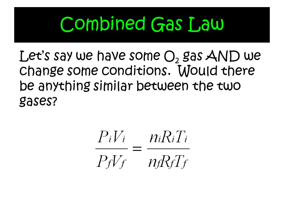 Combined Gas Law Lets say we have some O 2 gas AND we change some conditions. Would there be anything similar between the two gases?