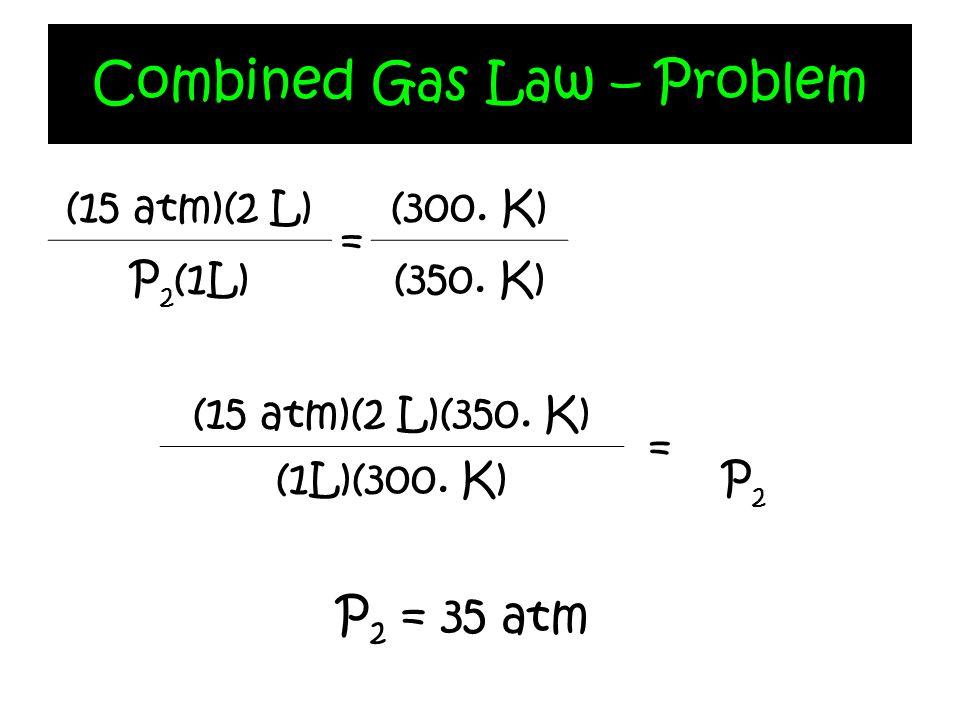 Combined Gas Law – Problem (15 atm)(2 L) = (300. K) P 2 (1L)(350. K) (15 atm)(2 L)(350. K) = P2P2 (1L)(300. K) P 2 = 35 atm
