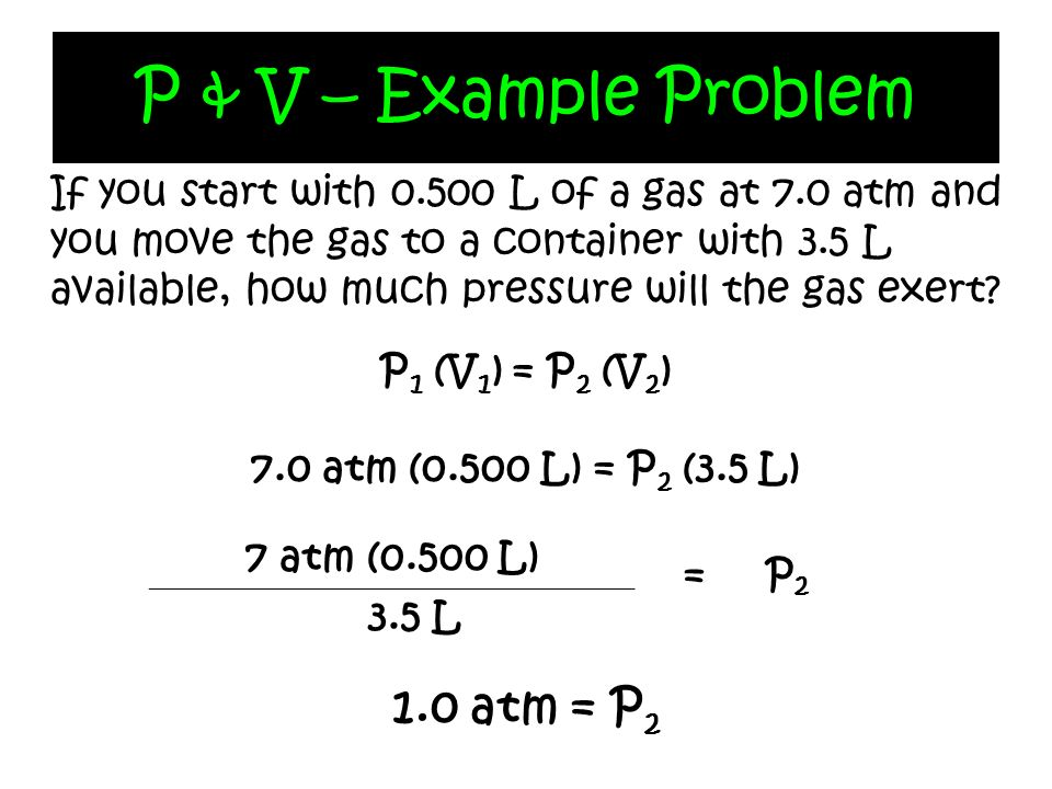 P & V – Example Problem If you start with 0.500 L of a gas at 7.0 atm and you move the gas to a container with 3.5 L available, how much pressure will