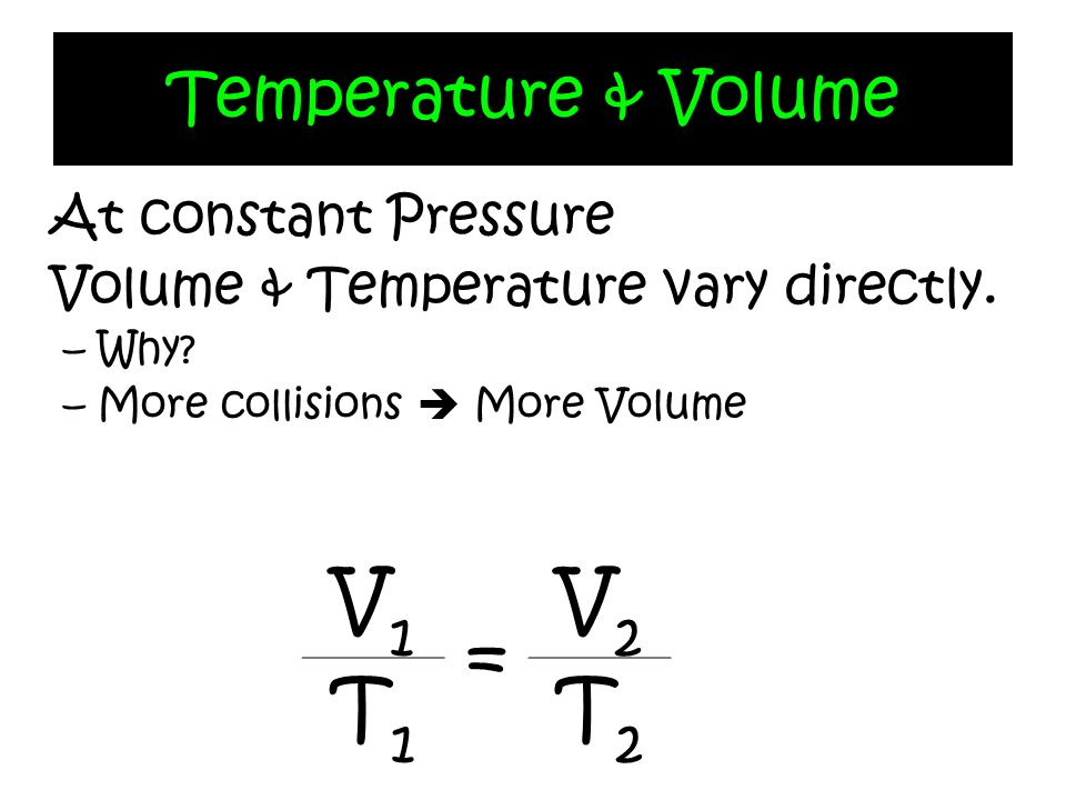 Temperature & Volume At constant Pressure Volume & Temperature vary directly. –Why? –More collisions More Volume V1V1 = V2V2 T1T1 T2T2