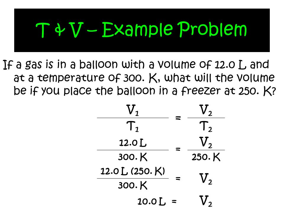 T & V – Example Problem If a gas is in a balloon with a volume of 12.0 L and at a temperature of 300. K, what will the volume be if you place the ball