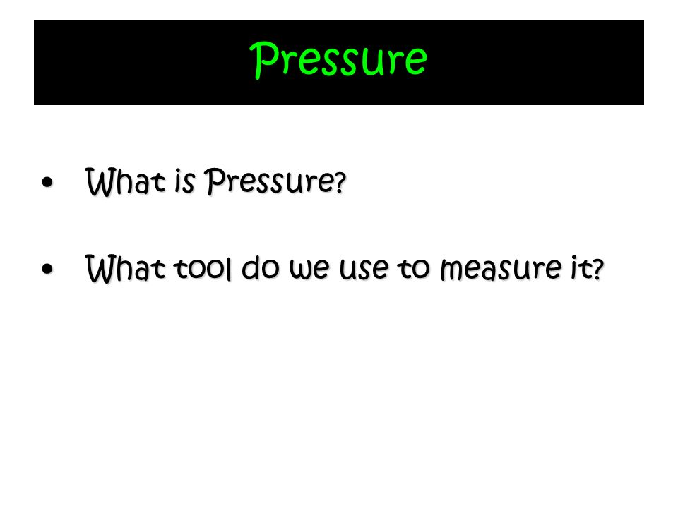 Pressure What is Pressure?What is Pressure? What tool do we use to measure it?What tool do we use to measure it?
