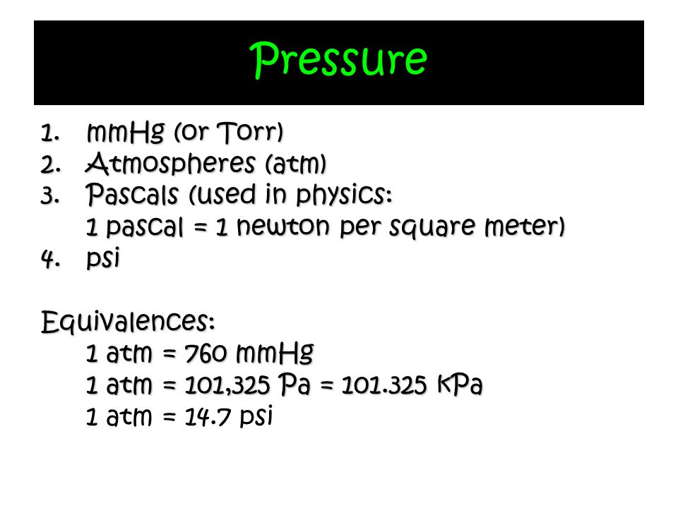 Pressure 1.mmHg (or Torr) 2.Atmospheres (atm) 3.Pascals (used in physics: 1 pascal = 1 newton per square meter) 4. psi Equivalences: 1 atm = 760 mmHg